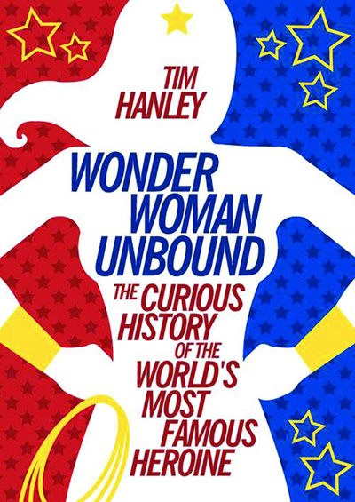 Wonder Woman Unbound: The History of the World's Most Famous Heroine